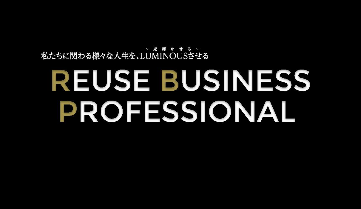 私たちに関わる様々な人生を、LUMINOUSさせる 「REUSE BUSINESS PROFESSIONAL」
